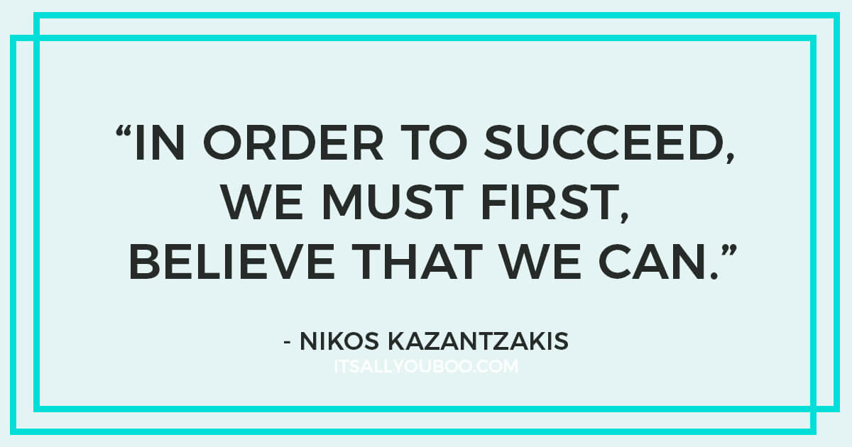 """Quote: """"In order to succeed, we must first believe that we can."""" - Nikos Kazantzakis"""