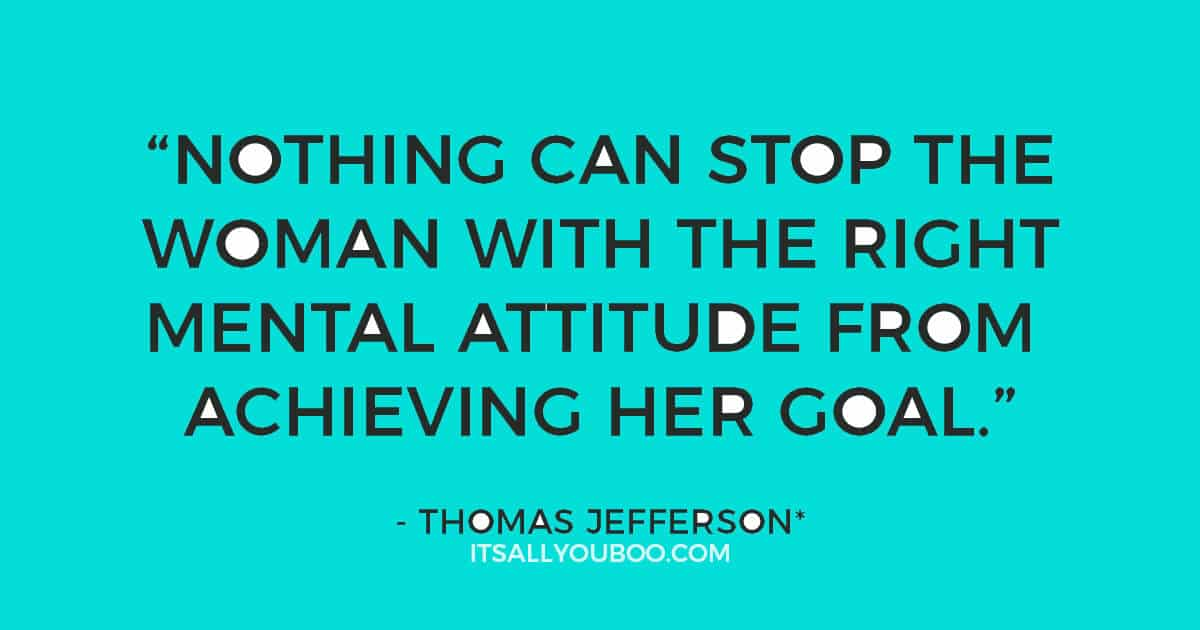 """Quote: """"Nothing can stop the woman with the right mental attitude from achieving her goal."""" - Thomas Jefferson*"""