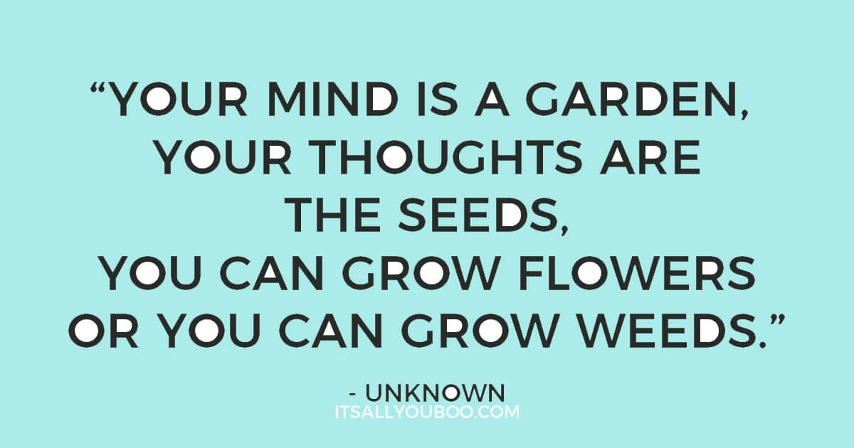 """Quote: 'Your mind is a garden, your thoughts are the seeds, you can grow flowers or you can grow weeds."""" - Unknown"""