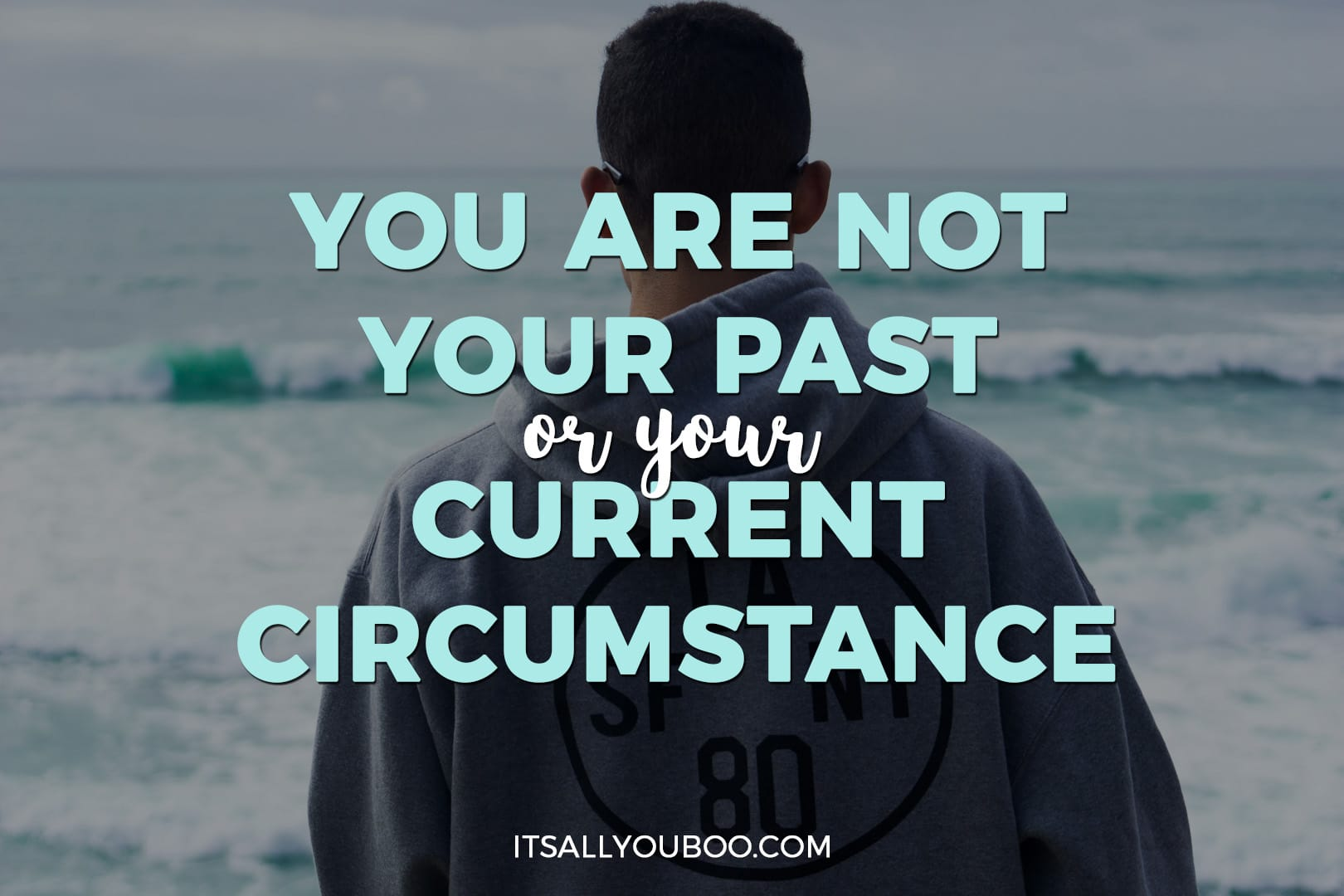 You are not your past, or your current circumstance
