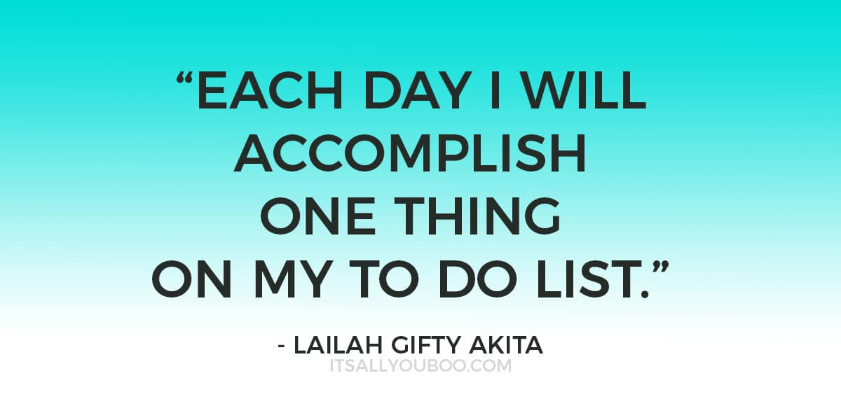 """Each day I will accomplish one thing on my to list.""- Lailah Gifty Akita"