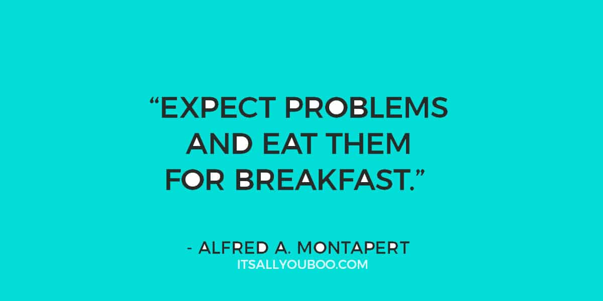"""""""Expect problems and eat them for breakfast."""" - Alfred A. Montapert"""