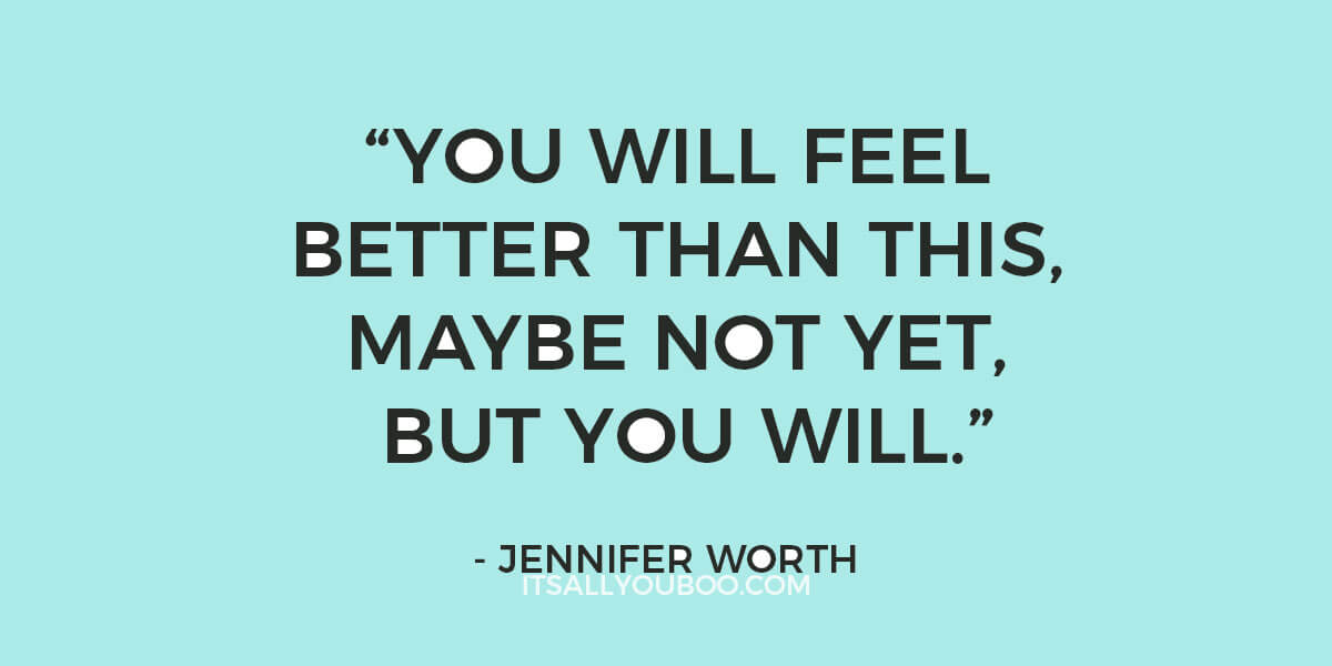 "Quote: ""You Will Feel Better Than This, Maybe Not yet, But You Will."" - Jennifer Worth (Call the Midwife)"