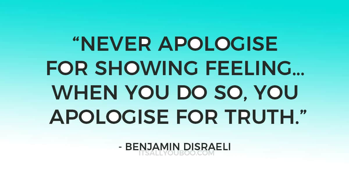 "Quote: ""Never apologise for showing feeling… When you do so, you apologise for truth.""—Benjamin Disraeli"