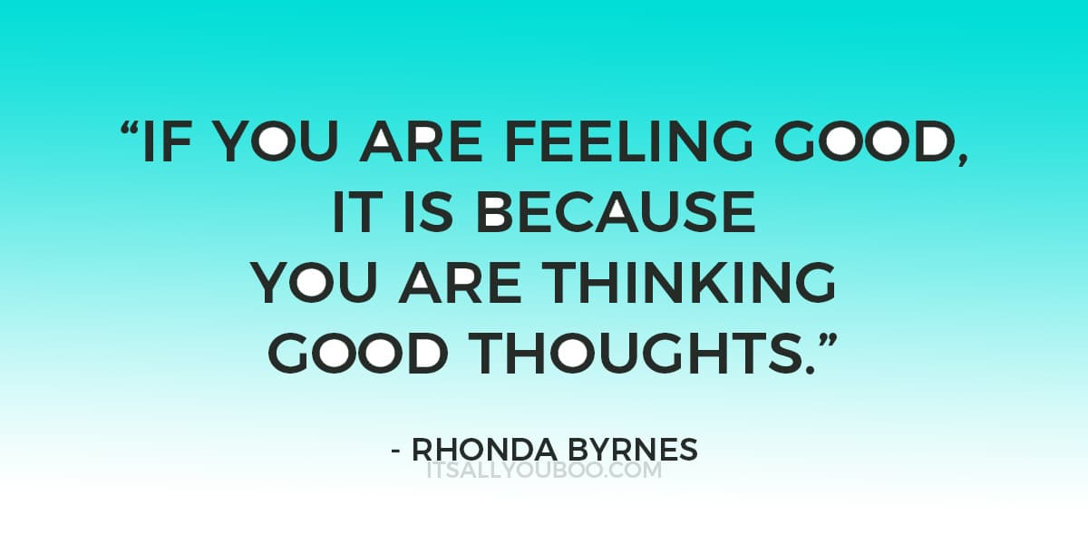 """""""If you are feeling good, it is because you are thinking good thoughts .""""- Rhonda Byrnes"""