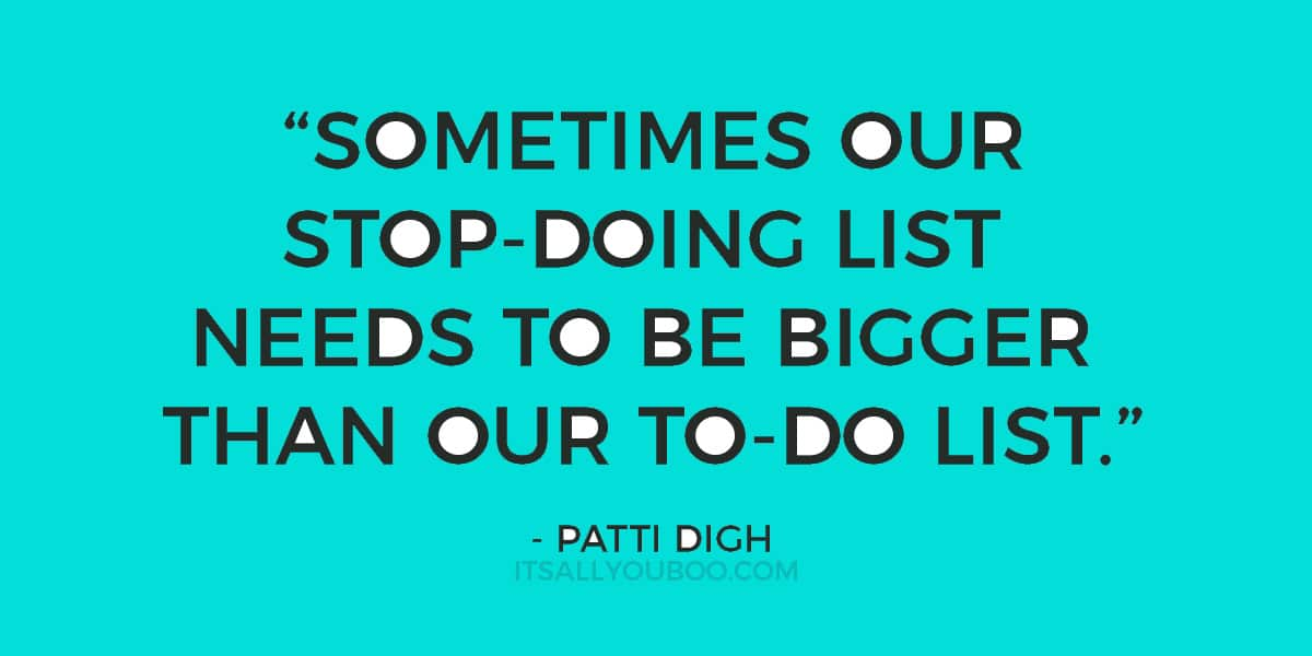 """Sometimes our stop-doing list needs to be bigger than our to-do list."" - Patti Digh"