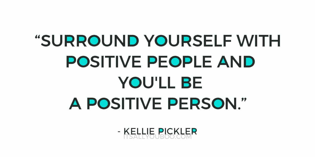 """""""Surround yourself with positive people and you'll be a positive person."""" - Kellie Pickler"""