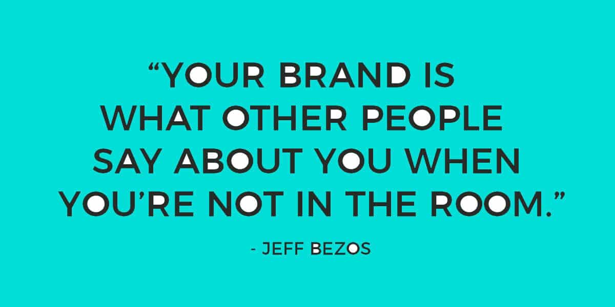 """""""Your brand is what other people say about you when you're not in the room"""" - Jeff Bezos"""