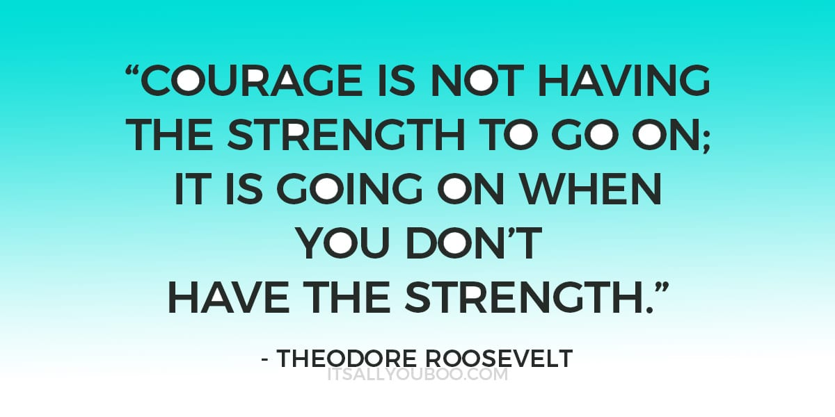 """""""Courage is not having the strength to go on; it is going on when you don't have the strength."""" – Theodore Roosevelt"""