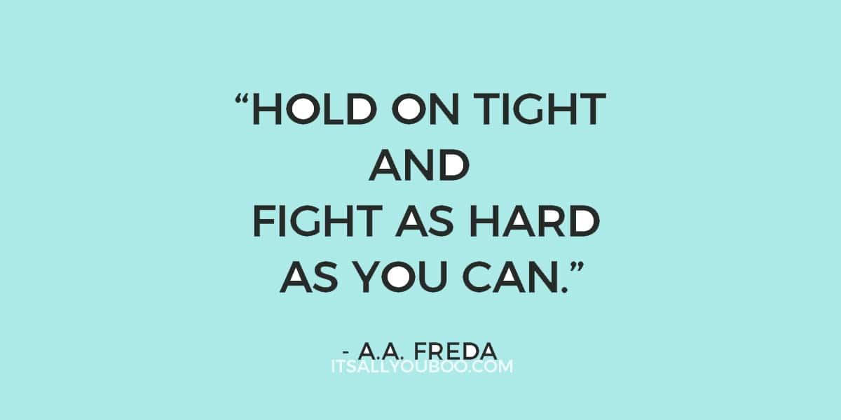 """""""Hold on tight and fight as hard as you can."""" – A.A. Freda (never give up quote)"""