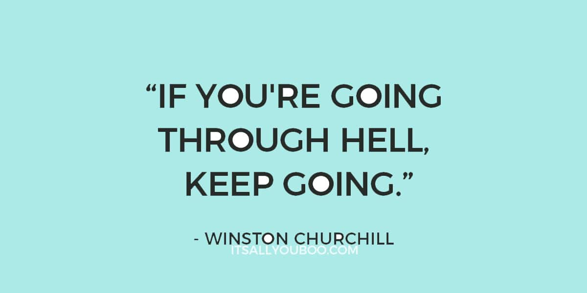 """If you're going through hell, keep going."" – Winston Churchill"