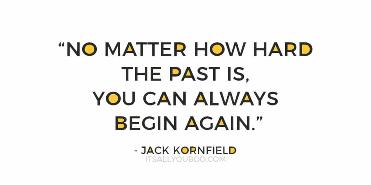 """""""No matter how hard the past is, you can always begin again."""" – Jack Kornfield"""