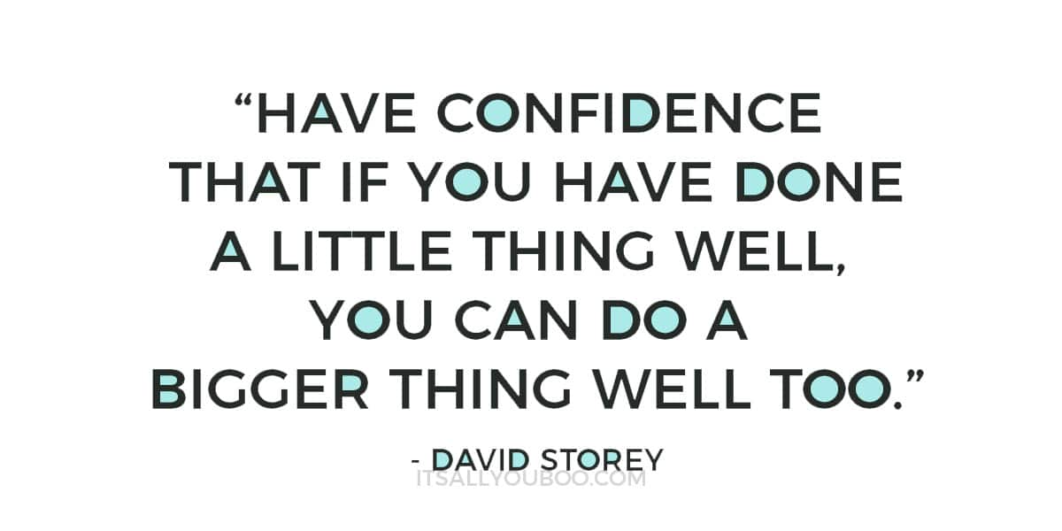 """Have confidence that if you have done a little thing well, you can do a bigger thing well too."" ― David Storey"