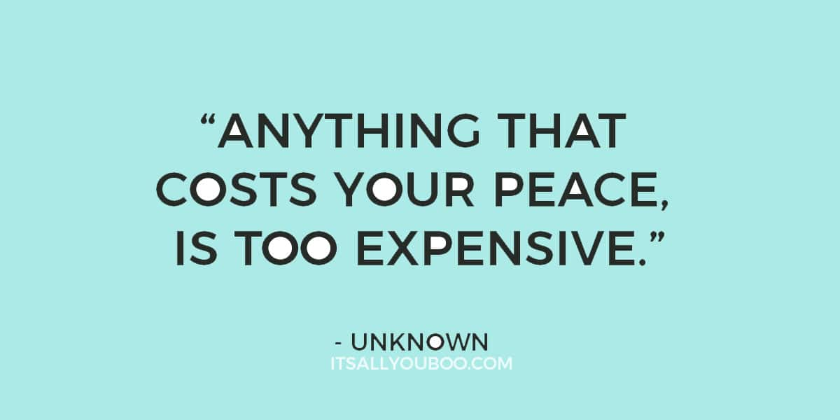 """Anything that costs you your peace is too expensive."" - Unknown"