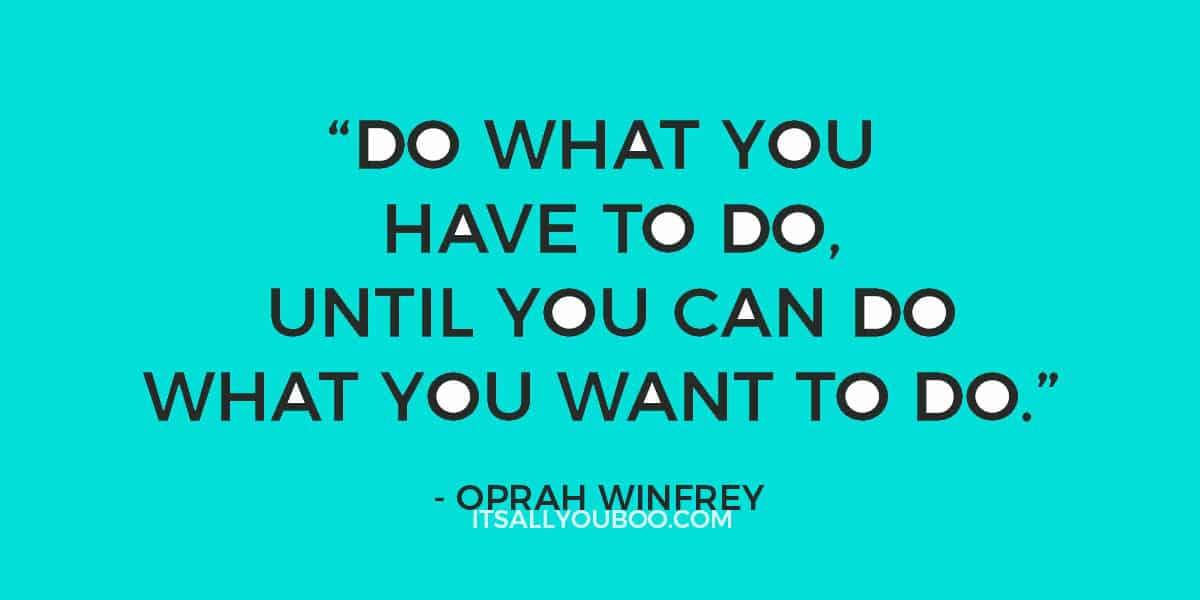"""Do what you have to do until you can do what you want to do.' - Oprah Winfrey"