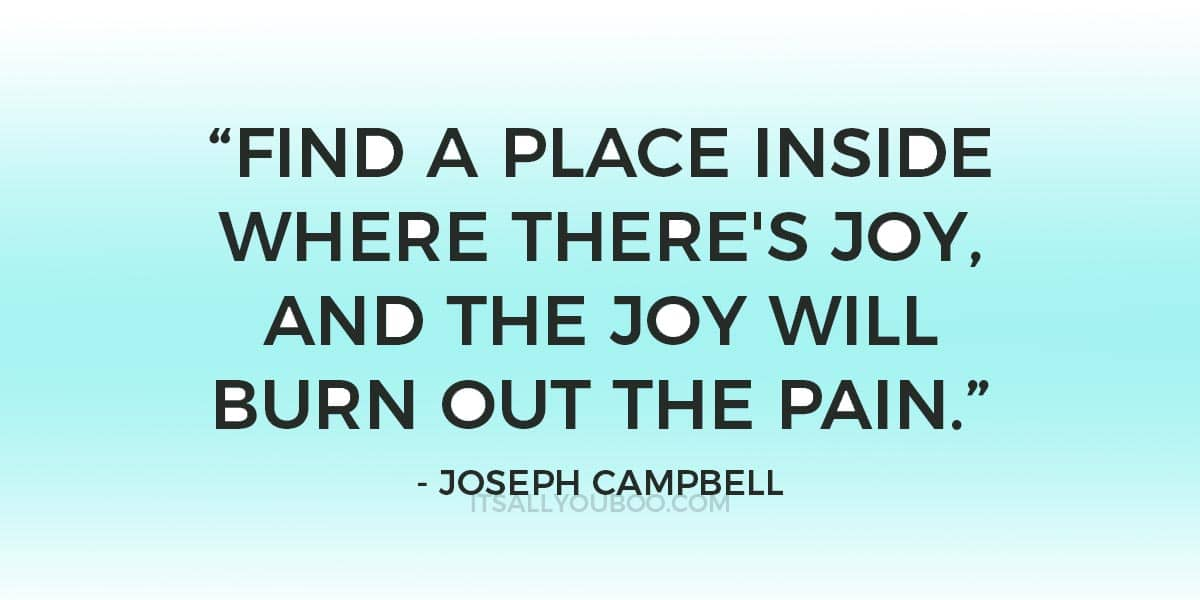 """Find a place inside where there's joy, and the joy will burn out the pain."" Joseph Campbell"