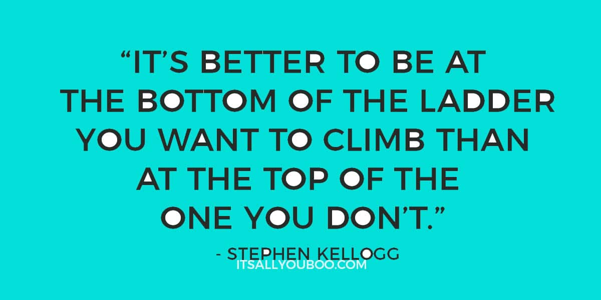 """""""It's better to be at the bottom of the ladder you want to climb than at the top of the one you don't."""" - Stephen Kellogg"""