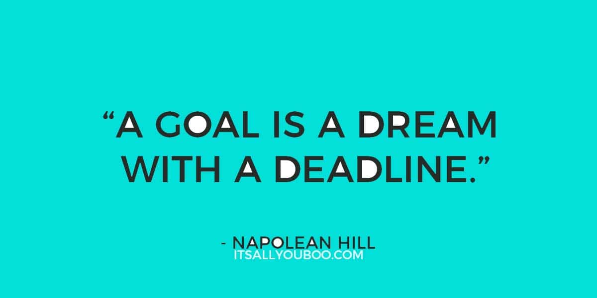 """""""A Goal is a Dream with A Deadline"""" - Napolean Hill"""