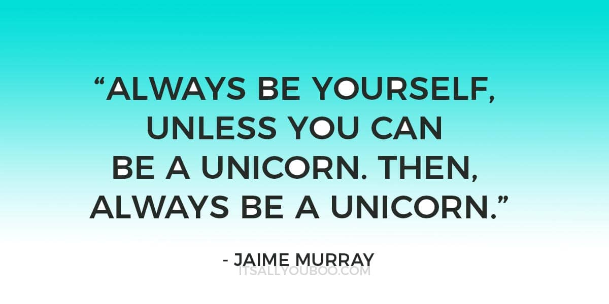 """""""Always be yourself, unless you can be a unicorn. Then, always be a unicorn."""" - Jaime Murray"""