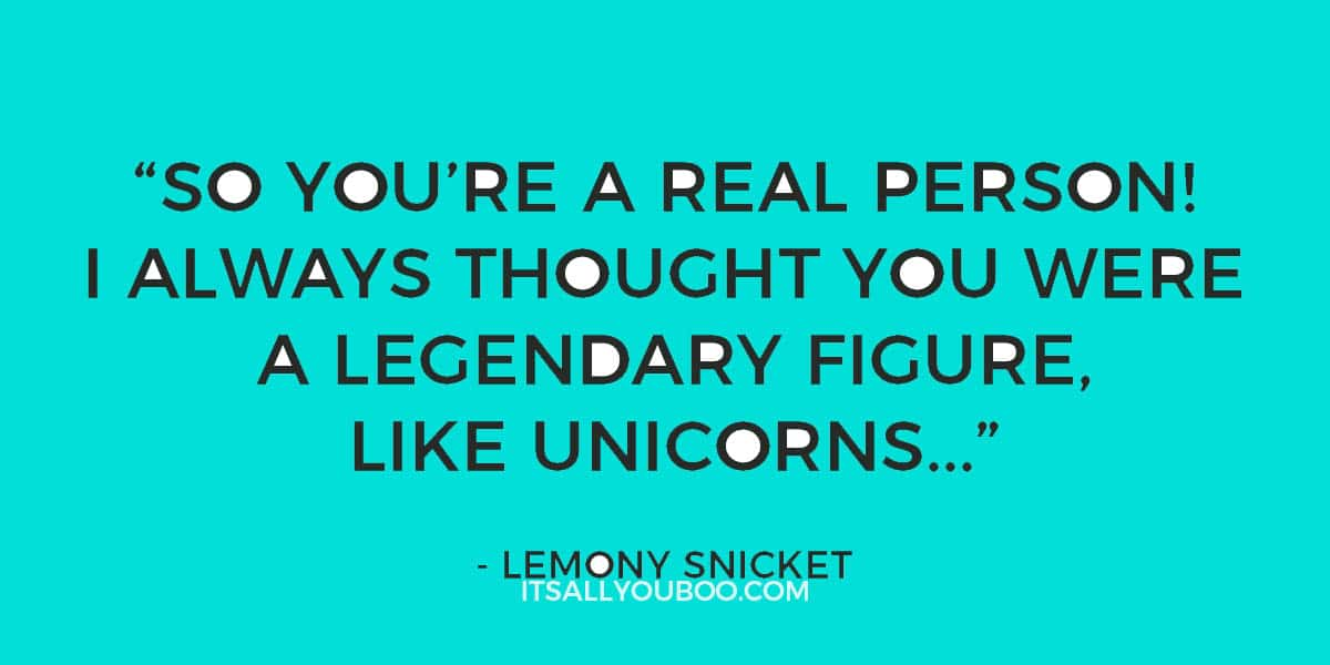 """""""So you're a real person! I always thought you were a legendary figure, like unicorns..."""" - Lemony Snicket"""