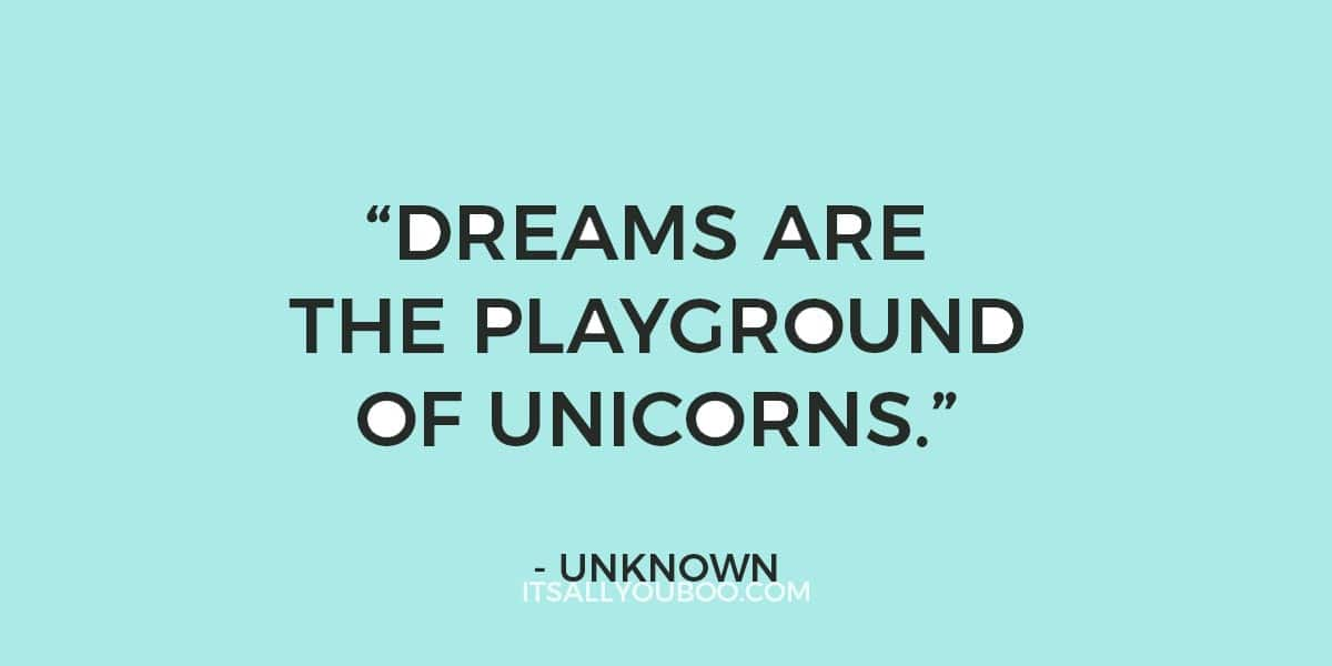"""""""Dreams are the playground of unicorns."""" – Unknown"""
