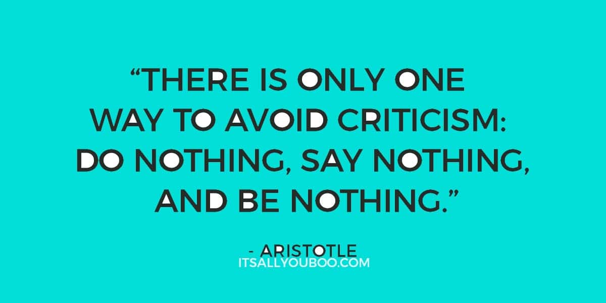 """""""There is only one way to avoid criticism: do nothing, say nothing, and be nothing."""" ― Aristotle"""