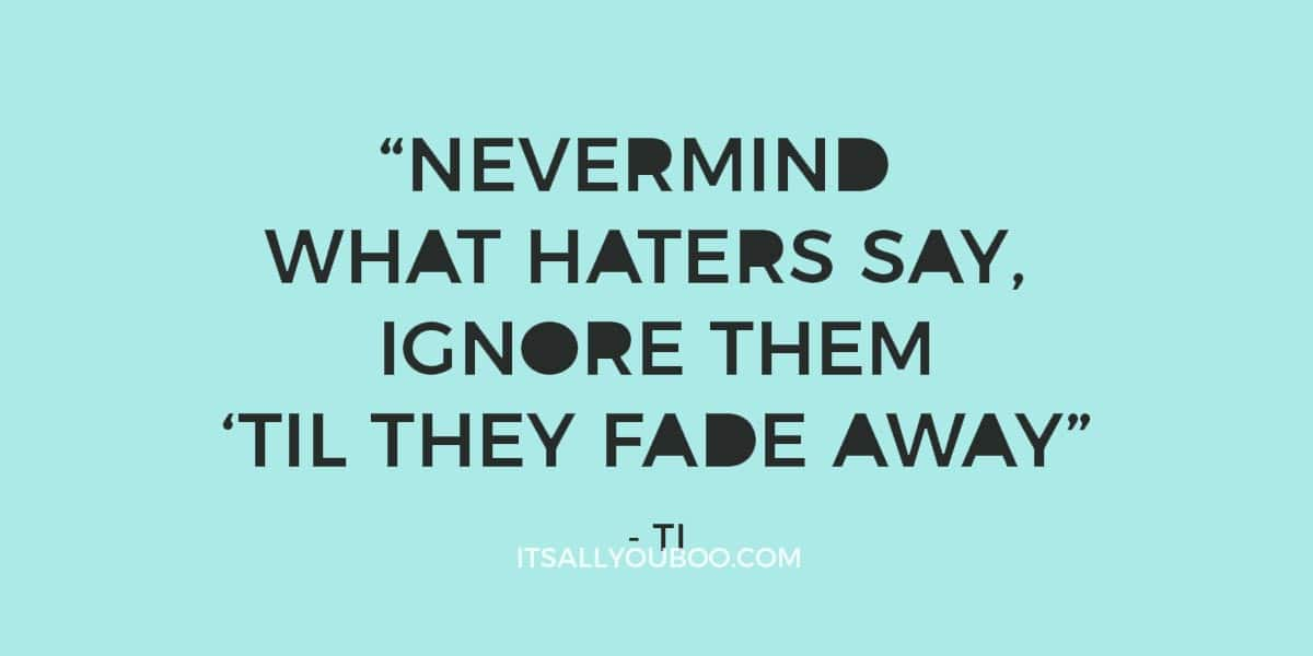 """""""Nevermind what haters say, ignore them 'til they fade away"""" ― TI"""