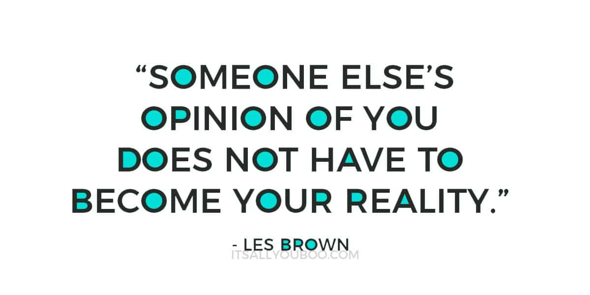 """""""Someone else's opinion of you does not have to become your reality."""" ― Les Brown"""
