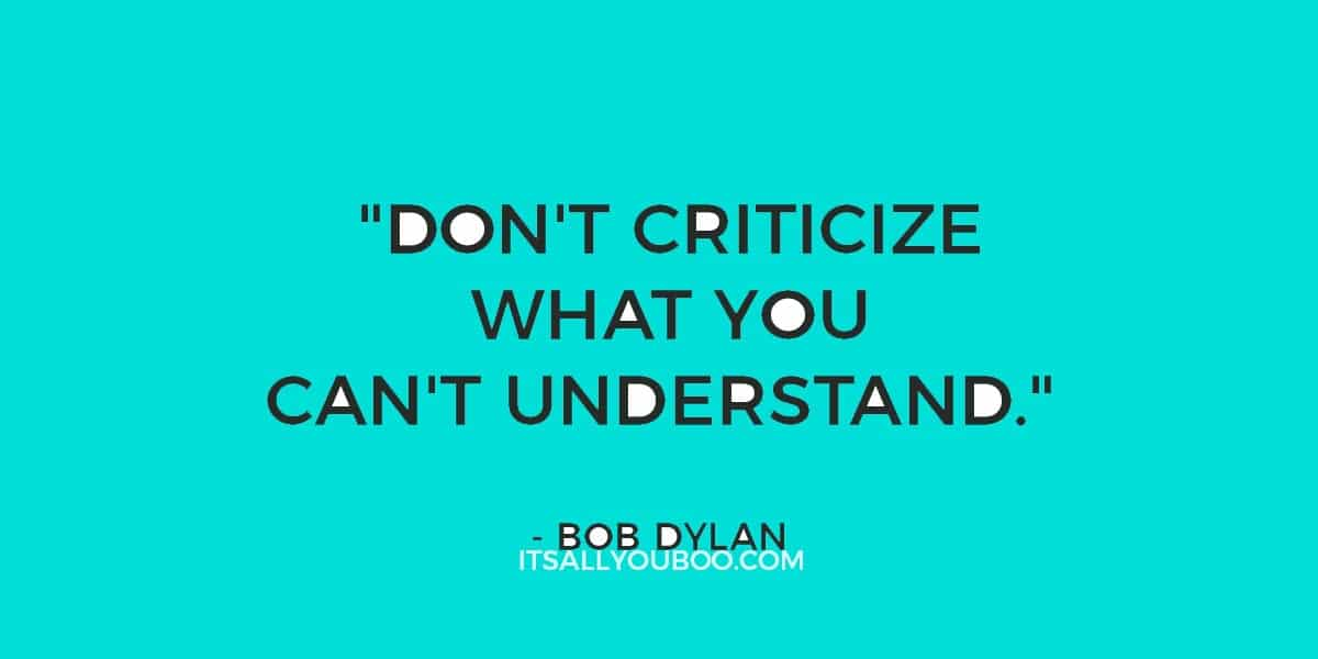 """46. """"Don't criticize what you can't understand."""" ― Bob Dylan"""