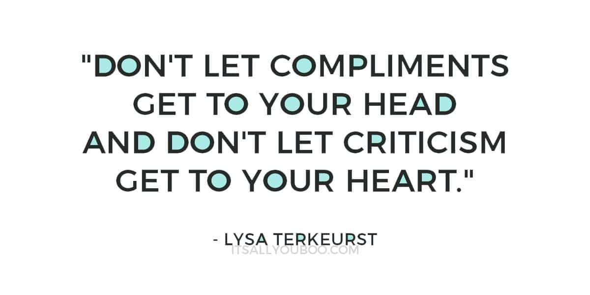 """""""Don't let compliments get to your head and don't let criticism get to your heart."""" ― Lysa TerKeurst"""