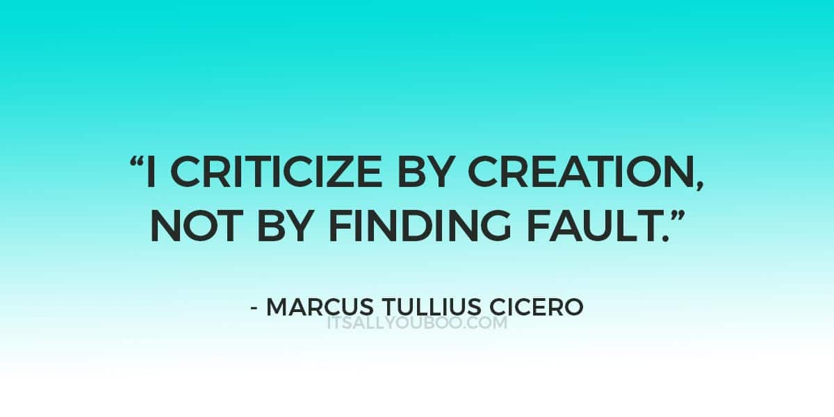 """""""I criticize by creation, not by finding fault."""" – Marcus Tullius Cicero"""