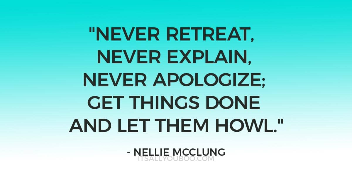 """""""Never retreat, never explain, never apologize; get things done and let them howl."""" ― Nellie McClung"""