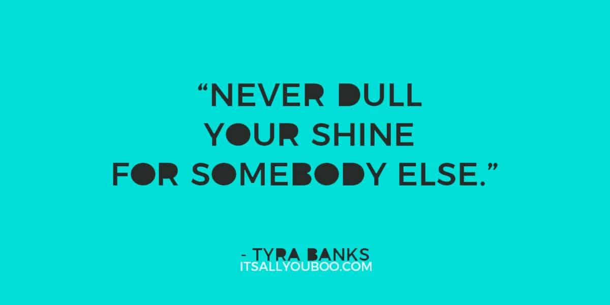 """""""Never dull your shine for somebody else."""" ― Tyra Banks"""