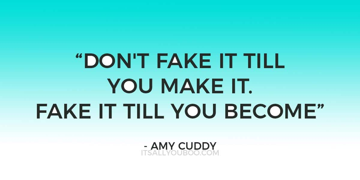 """""""Don't fake it till you make it. Fake it till you become"""" ― Amy Cuddy"""