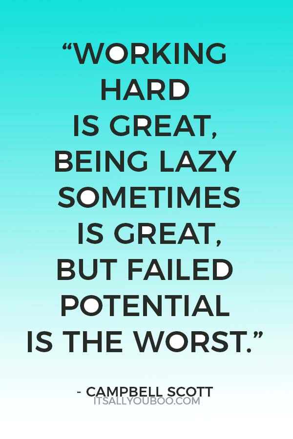 """""""Working hard is great, being lazy sometimes is great, but failed potential is the worst."""" - Campbell Scott"""