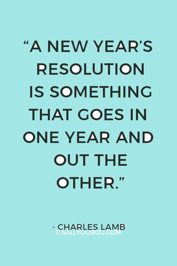 """""""A New Year's resolution is something that goes in one year and out the other."""" — Charles Lamb"""