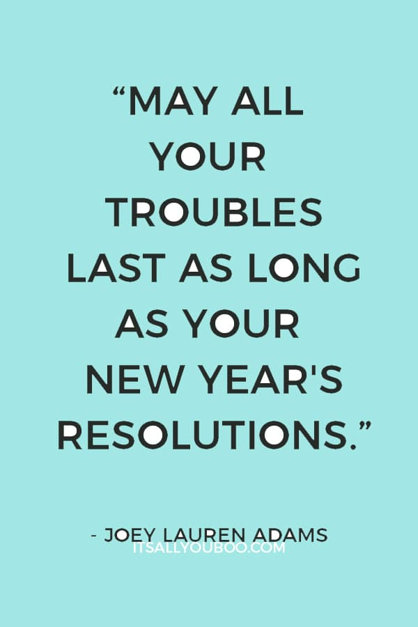 """May all your troubles last as long as your New Year's resolutions."" — Joey Lauren Adams"