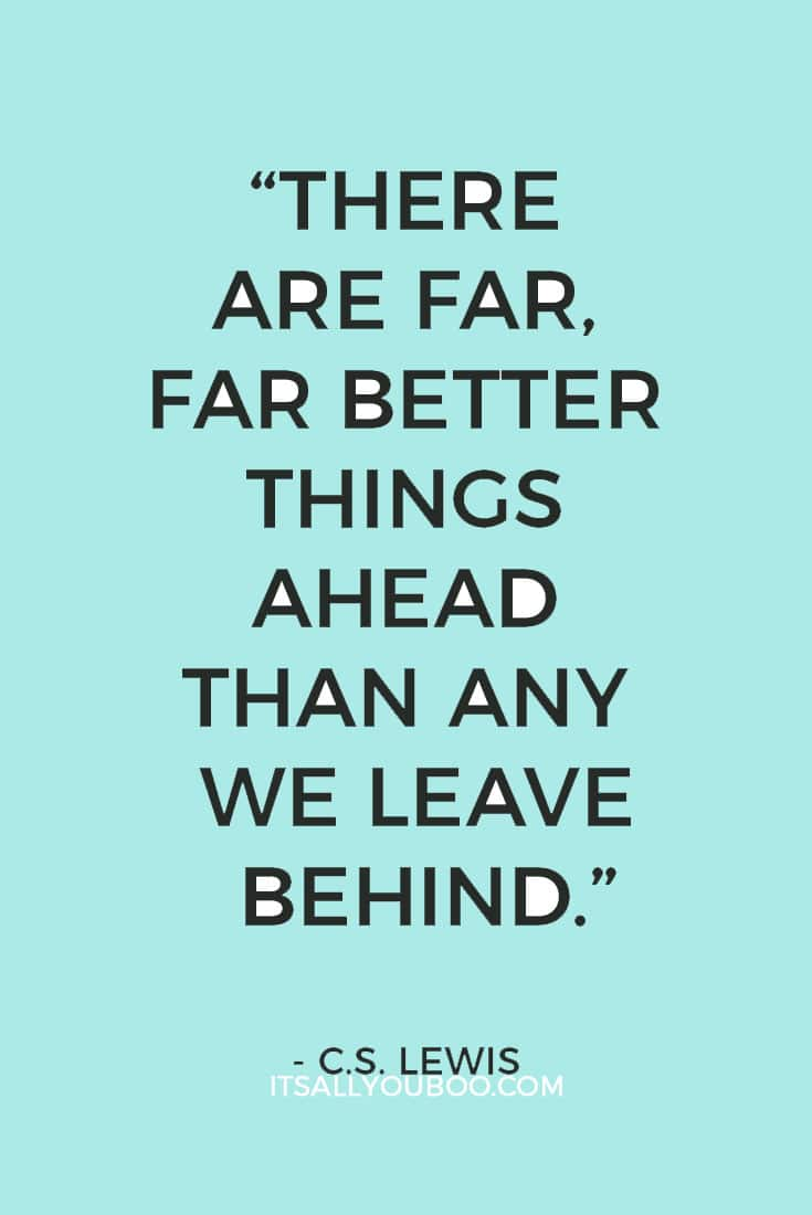 """""""There are far, far better things ahead than any we leave behind."""" – C.S. Lewis"""