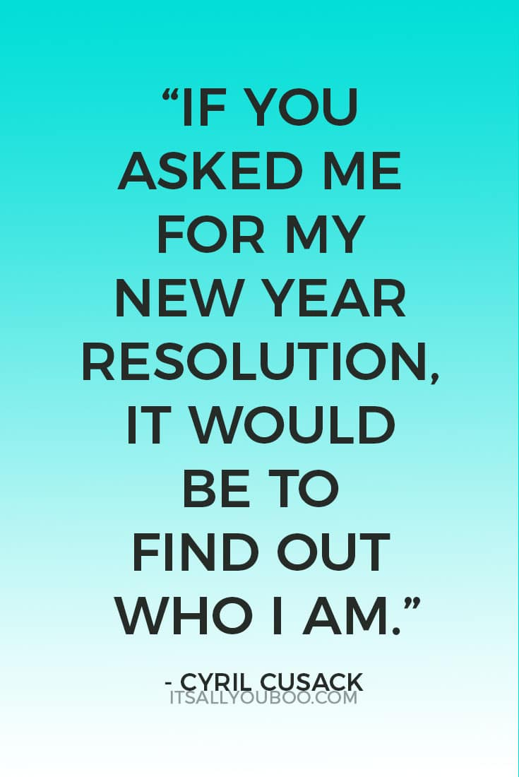 """""""If you asked me for my New Year Resolution, it would be to find out who I am."""" ― Cyril Cusack"""