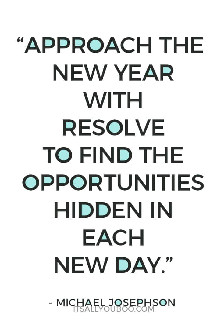 """""""Approach the New Year with resolve to find the opportunities hidden in each new day. """" – Michael Josephson"""