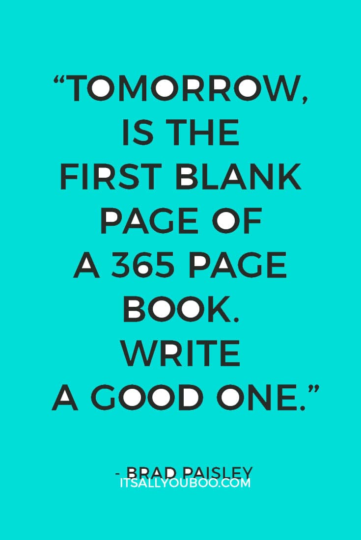"""""""Tomorrow, is the first blank page of a 365 page book. Write a good one."""" ― Brad Paisley"""