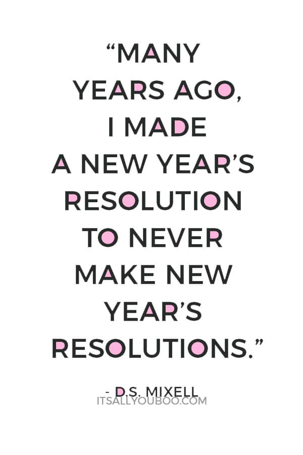 """Many years ago, I made a New Year's resolution to never make New Year's resolutions. Hell, it's been the only resolution I've ever kept!""―D.S. Mixell"