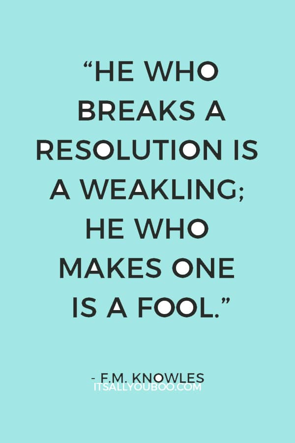 """He who breaks a resolution is a weakling; he who makes one is a fool."" — F.M. Knowles"
