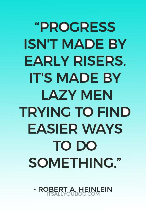 """Progress isn't made by early risers. It's made by lazy men trying to find easier ways to do something."" ― Robert A. Heinlein"