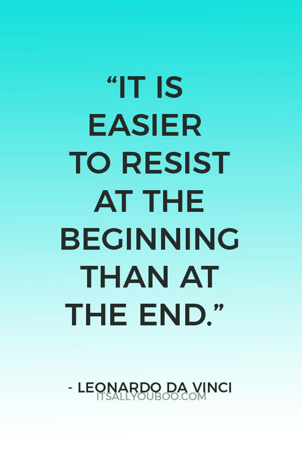 """""""It is easier to resist at the beginning than at the end."""" – Leonardo de Vinci"""