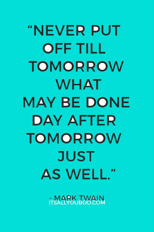 """""""Never put off till tomorrow what may be done day after tomorrow just as well.""""– Mark Twain"""
