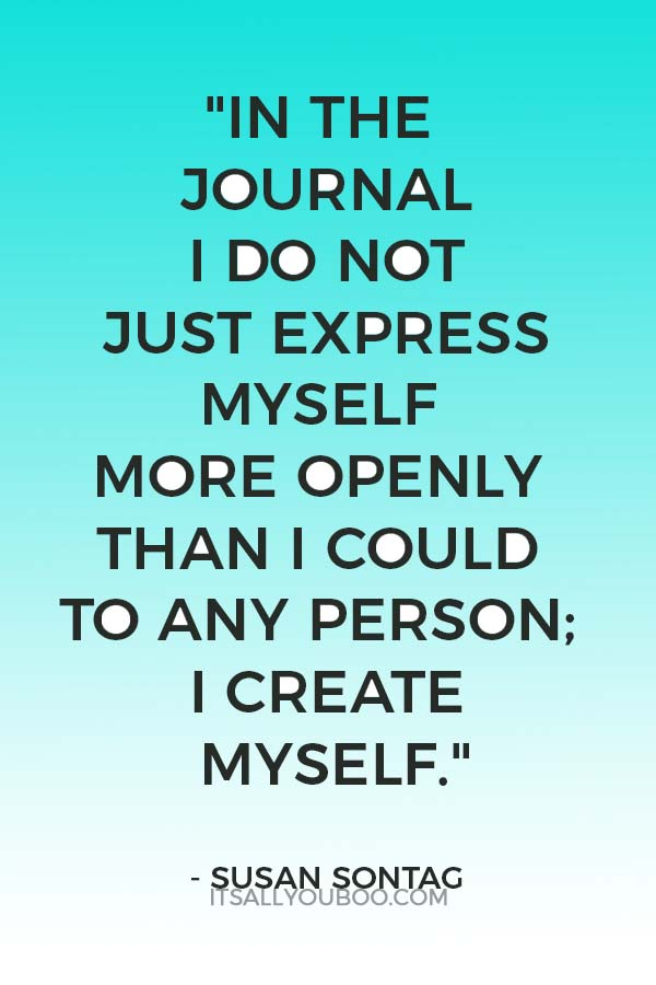 """In the journal I do not just express myself more openly than I could to any person; I create myself."" —Susan Sontag"