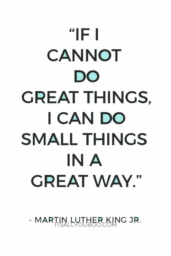 """If I cannot do great things, I can do small things in a great way."" — Martin Luther King Jr."