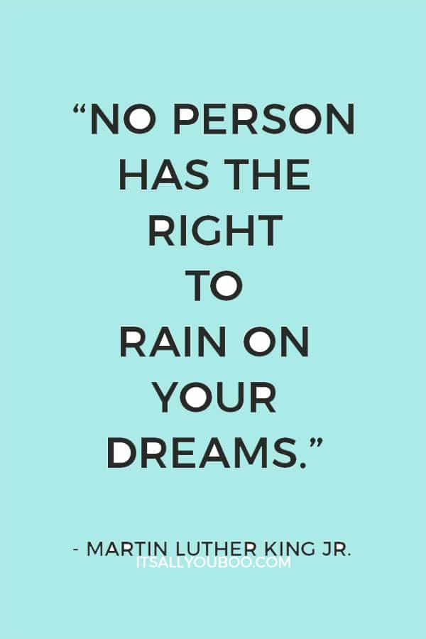 """No person has the right to rain on your dreams."" — Martin Luther King Jr."