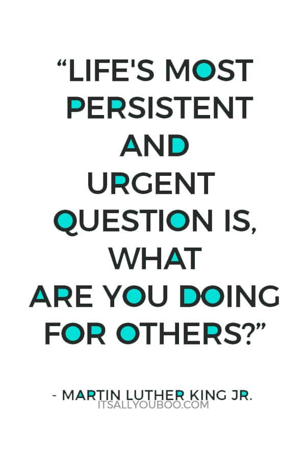 """Life's most persistent and urgent question is, 'What are you doing for others?'"" — Martin Luther King Jr."